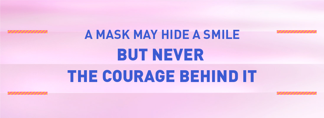 A MASK MAY HIDE A SMILE BUT NEVER THE COURAGE BEHIND IT